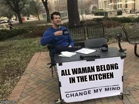 Change My Mind | ALL WAMAN BELONG IN THE KITCHEN | image tagged in change my mind | made w/ Imgflip meme maker