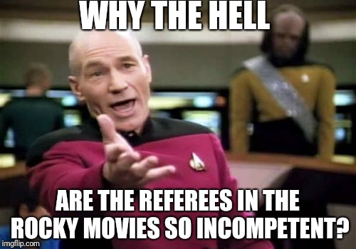 I know they are just movies, but if you dissect it, the Refs In The Rocky Movies were pretty horrible. | WHY THE HELL ARE THE REFEREES IN THE ROCKY MOVIES SO INCOMPETENT? | image tagged in memes,picard wtf,movies,rocky | made w/ Imgflip meme maker
