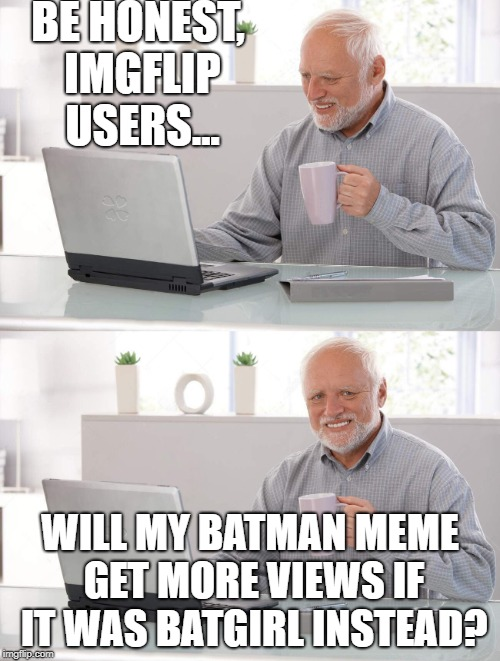 Um... | BE HONEST, IMGFLIP USERS... WILL MY BATMAN MEME GET MORE VIEWS IF IT WAS BATGIRL INSTEAD? | image tagged in old man cup of coffee,porn,batman,imgflip users,memes,batgirl | made w/ Imgflip meme maker