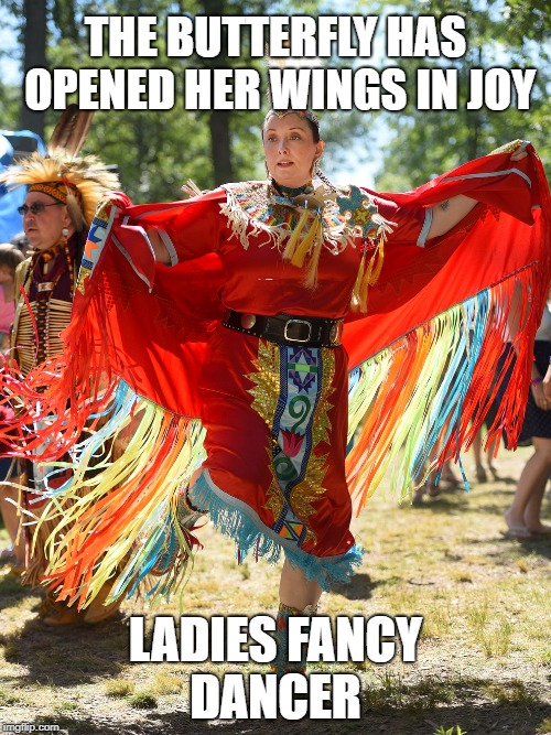 Ladies Fancy Dancer The Butterfly Emerges | THE BUTTERFLY HAS OPENED HER WINGS IN JOY LADIES FANCY DANCER | image tagged in native american,pow wow,shawl,dancer,butterfly | made w/ Imgflip meme maker
