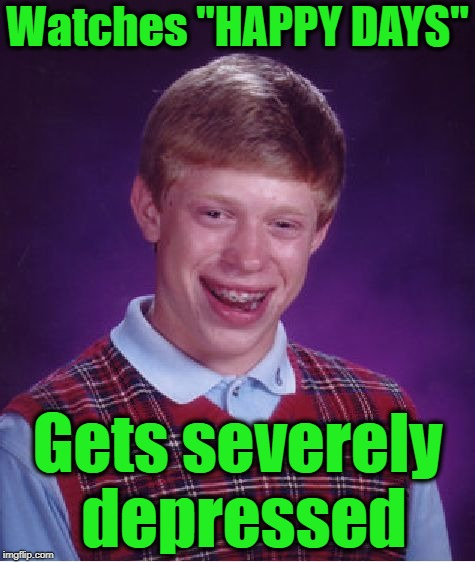 "Bad Luck Brian Meme | Watches ""HAPPY DAYS"" Gets severely depressed 