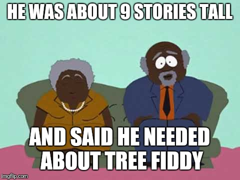 HE WAS ABOUT 9 STORIES TALL AND SAID HE NEEDED ABOUT TREE FIDDY | made w/ Imgflip meme maker