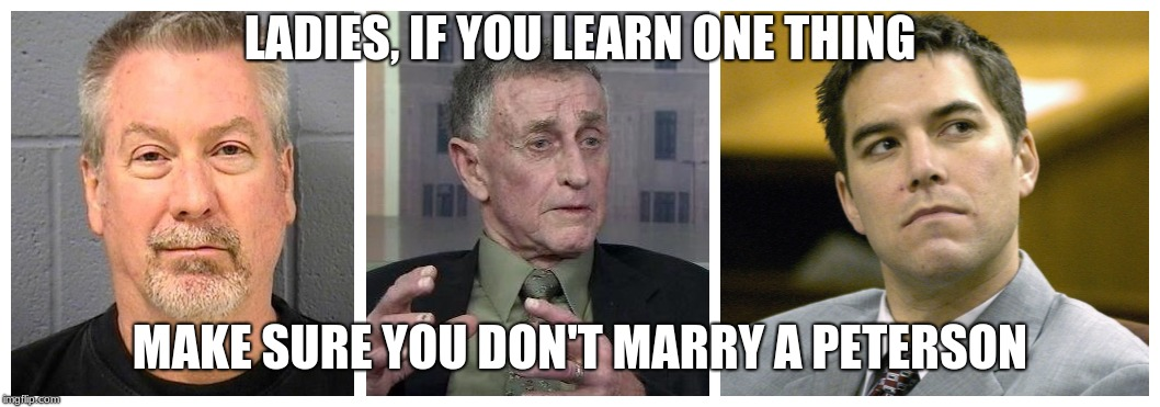 LADIES, IF YOU LEARN ONE THING MAKE SURE YOU DON'T MARRY A PETERSON | image tagged in murder | made w/ Imgflip meme maker