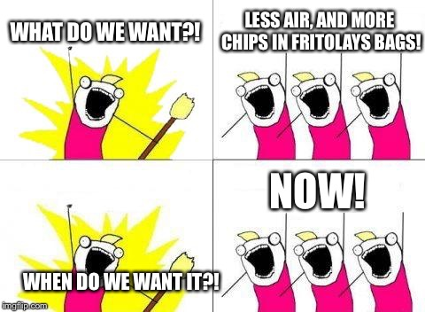 What Do We Want Meme | WHAT DO WE WANT?! LESS AIR, AND MORE CHIPS IN FRITOLAYS BAGS! WHEN DO WE WANT IT?! NOW! | image tagged in memes,what do we want | made w/ Imgflip meme maker