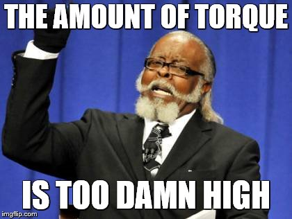 Too Damn High Meme | THE AMOUNT OF TORQUE IS TOO DAMN HIGH | image tagged in memes,too damn high | made w/ Imgflip meme maker