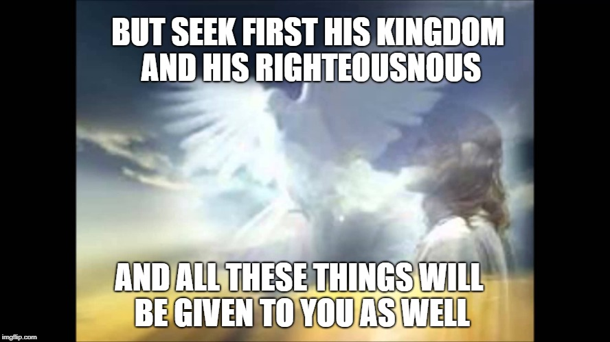 Matthew 6:33 Seek His Kingdom and All Things will be Given Unto You | BUT SEEK FIRST HIS KINGDOM AND HIS RIGHTEOUSNOUS AND ALL THESE THINGS WILL BE GIVEN TO YOU AS WELL | image tagged in bible,holy bible,verse,holy spirit,kingdom,lord | made w/ Imgflip meme maker