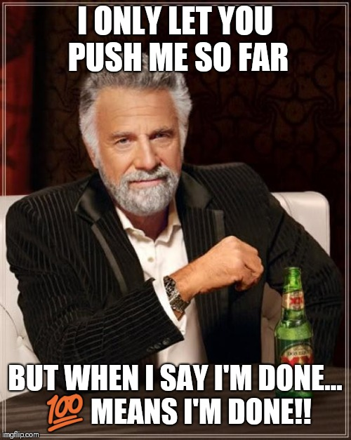 The Most Interesting Man In The World Meme | I ONLY LET YOU PUSH ME SO FAR BUT WHEN I SAY I'M DONE...  | image tagged in memes,the most interesting man in the world | made w/ Imgflip meme maker