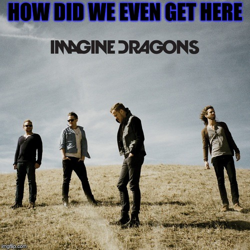Imagine Dragons | HOW DID WE EVEN GET HERE | image tagged in imagine dragons | made w/ Imgflip meme maker