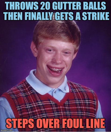 Who cares, as long as he's buying the beers. | THROWS 20 GUTTER BALLS THEN FINALLY GETS A STRIKE STEPS OVER FOUL LINE | image tagged in bowling,strike,bad luck brian,memes,funny | made w/ Imgflip meme maker