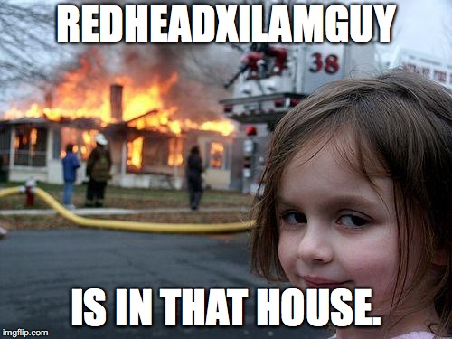 Disaster Girl Meme | REDHEADXILAMGUY IS IN THAT HOUSE. | image tagged in memes,disaster girl | made w/ Imgflip meme maker