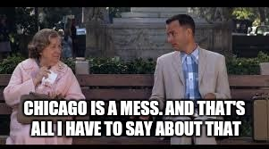 forrest gump box of chocolates | CHICAGO IS A MESS. AND THAT'S ALL I HAVE TO SAY ABOUT THAT | image tagged in forrest gump box of chocolates | made w/ Imgflip meme maker