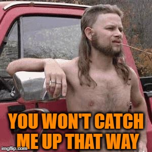 HillBilly | YOU WON'T CATCH ME UP THAT WAY | image tagged in hillbilly | made w/ Imgflip meme maker