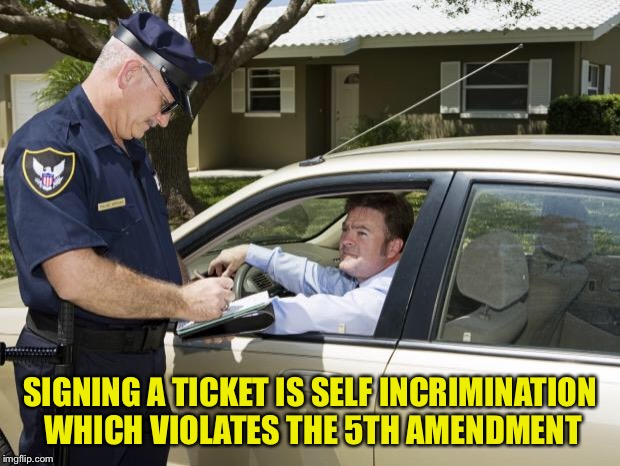 speeding ticket | SIGNING A TICKET IS SELF INCRIMINATION WHICH VIOLATES THE 5TH AMENDMENT | image tagged in speeding ticket | made w/ Imgflip meme maker