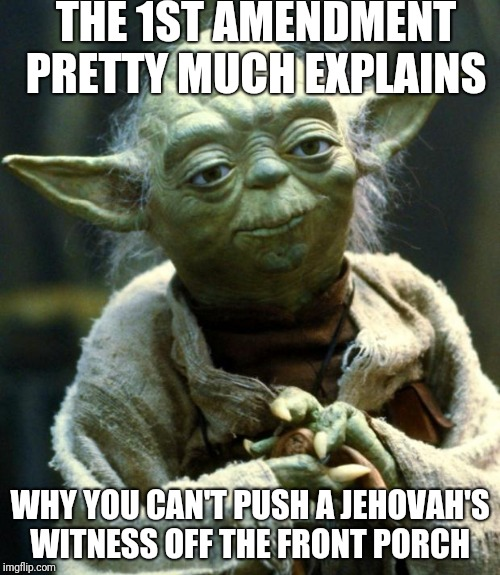 Star Wars Yoda Meme | THE 1ST AMENDMENT PRETTY MUCH EXPLAINS WHY YOU CAN'T PUSH A JEHOVAH'S WITNESS OFF THE FRONT PORCH | image tagged in memes,star wars yoda | made w/ Imgflip meme maker