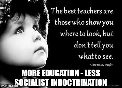 More education - less socialist indoctrination | MORE EDUCATION - LESS SOCIALIST INDOCTRINATION | image tagged in socialism,communism,socialist teaching,collage university,corbyn eww,momentum students | made w/ Imgflip meme maker