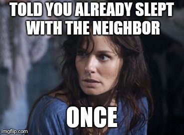 Bad Wife Worse Mom | TOLD YOU ALREADY SLEPT WITH THE NEIGHBOR ONCE | image tagged in memes,bad wife worse mom | made w/ Imgflip meme maker