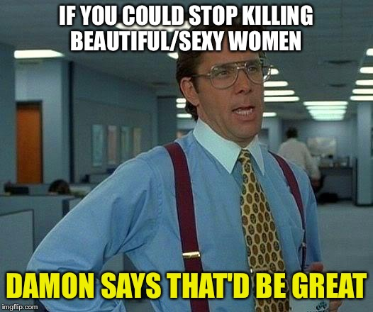 That Would Be Great Meme | IF YOU COULD STOP KILLING BEAUTIFUL/SEXY WOMEN DAMON SAYS THAT'D BE GREAT | image tagged in memes,that would be great | made w/ Imgflip meme maker