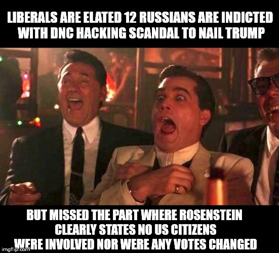 goodfellas laughing | LIBERALS ARE ELATED 12 RUSSIANS ARE INDICTED WITH DNC HACKING SCANDAL TO NAIL TRUMP BUT MISSED THE PART WHERE ROSENSTEIN CLEARLY STATES NO U | image tagged in goodfellas laughing | made w/ Imgflip meme maker