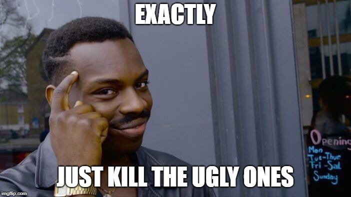 Roll Safe Think About It Meme | EXACTLY JUST KILL THE UGLY ONES | image tagged in memes,roll safe think about it | made w/ Imgflip meme maker