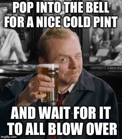 Shaun of the Dead | POP INTO THE BELL FOR A NICE COLD PINT AND WAIT FOR IT TO ALL BLOW OVER | image tagged in shaun of the dead | made w/ Imgflip meme maker