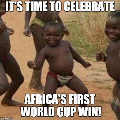 Third World Success Kid Meme | IT'S TIME TO CELEBRATE AFRICA'S FIRST WORLD CUP WIN! | image tagged in memes,third world success kid | made w/ Imgflip meme maker