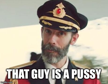 Captain Obvious | THAT GUY IS A PUSSY | image tagged in captain obvious | made w/ Imgflip meme maker