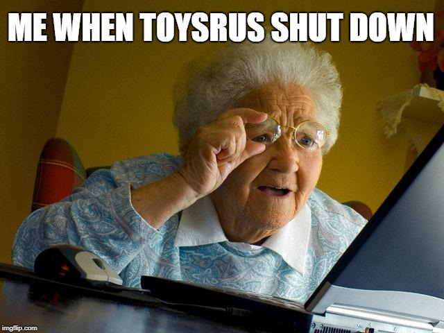 Grandma Finds The Internet Meme | ME WHEN TOYSRUS SHUT DOWN | image tagged in memes,grandma finds the internet | made w/ Imgflip meme maker