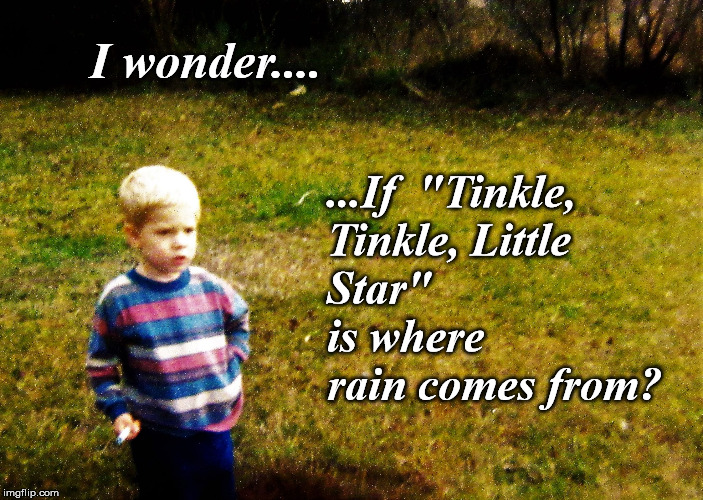 "I wonder.... ...If  ""Tinkle, Tinkle, Little Star""         is where rain comes from? 