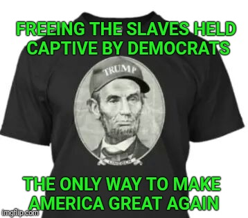 Lincoln would have voted for Donald Trump |  FREEING THE SLAVES HELD CAPTIVE BY DEMOCRATS; THE ONLY WAY TO MAKE AMERICA GREAT AGAIN | image tagged in abraham lincoln,lincoln,maga,make america great again,slaves,democrat party | made w/ Imgflip meme maker