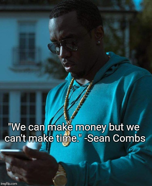 """We can make money but we can't make time."" -Sean Combs 