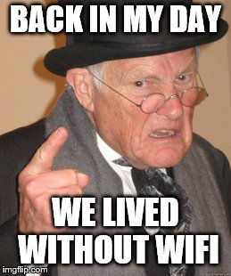 Back In My Day Meme | BACK IN MY DAY WE LIVED WITHOUT WIFI | image tagged in memes,back in my day | made w/ Imgflip meme maker