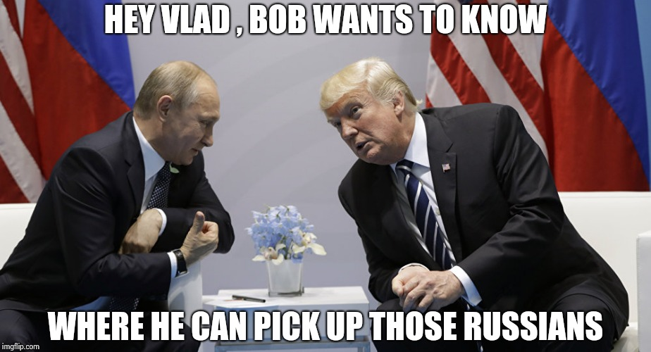The question he should ask , they'll both get a good laugh | HEY VLAD , BOB WANTS TO KNOW WHERE HE CAN PICK UP THOSE RUSSIANS | image tagged in trump and putin,robert mueller,useless,waste of time,waste of money | made w/ Imgflip meme maker
