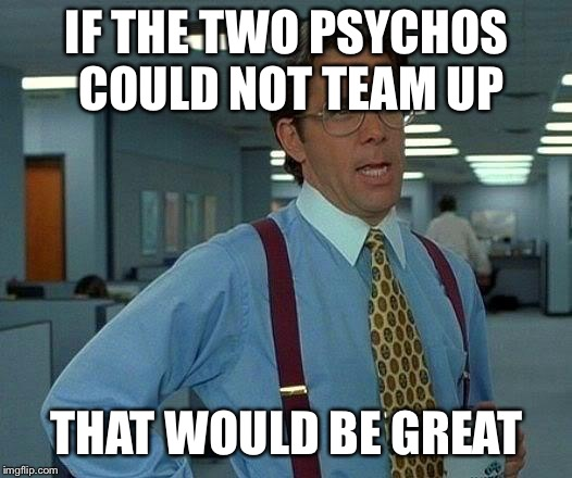 That Would Be Great Meme | IF THE TWO PSYCHOS COULD NOT TEAM UP THAT WOULD BE GREAT | image tagged in memes,that would be great | made w/ Imgflip meme maker