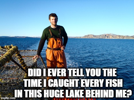 DID I EVER TELL YOU THE TIME I CAUGHT EVERY FISH IN THIS HUGE LAKE BEHIND ME? | made w/ Imgflip meme maker