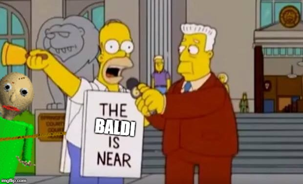 The Baldi is Near! | BALDI | image tagged in homer simpson the end is near,baldi,simpson,simpsons,homer simpson | made w/ Imgflip meme maker
