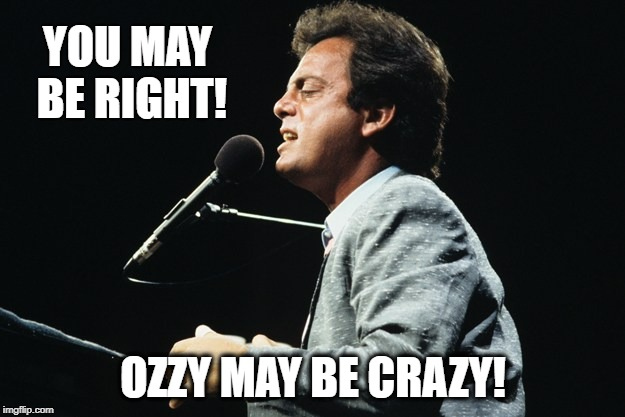 YOU MAY BE RIGHT! OZZY MAY BE CRAZY! | made w/ Imgflip meme maker