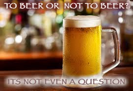 beer 4 life | TO BEER OR  NOT TO BEER? ITS NOT EVEN A QUESTION | image tagged in beer,beers | made w/ Imgflip meme maker