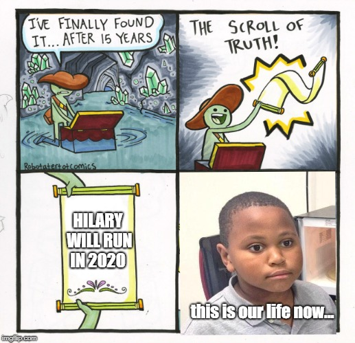 The Scroll Of Truth Meme | HILARY WILL RUN IN 2020 this is our life now... | image tagged in memes,the scroll of truth | made w/ Imgflip meme maker
