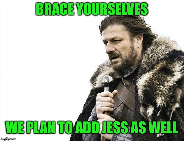 Brace Yourselves X is Coming Meme | BRACE YOURSELVES WE PLAN TO ADD JESS AS WELL | image tagged in memes,brace yourselves x is coming | made w/ Imgflip meme maker