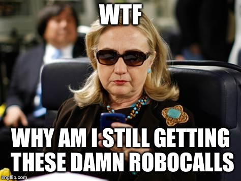 Hillary Clinton Cellphone | WTF WHY AM I STILL GETTING THESE DAMN ROBOCALLS | image tagged in memes,hillary clinton cellphone | made w/ Imgflip meme maker