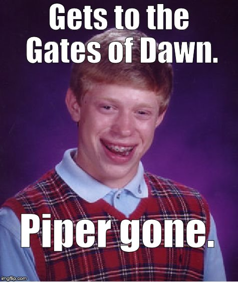 Bad Luck Brian Meme | Gets to the Gates of Dawn. Piper gone. | image tagged in memes,bad luck brian | made w/ Imgflip meme maker