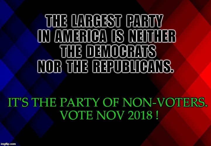 the party of non-voters | THE  LARGEST  PARTY  IN  AMERICA  IS  NEITHER   THE  DEMOCRATS  NOR  THE  REPUBLICANS. IT'S THE PARTY OF NON-VOTERS. VOTE NOV 2018 ! | image tagged in democrats,vote,2018 | made w/ Imgflip meme maker