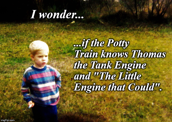 "I wonder... ...if the Potty Train knows Thomas the Tank Engine and ""The Little Engine that Could"". 