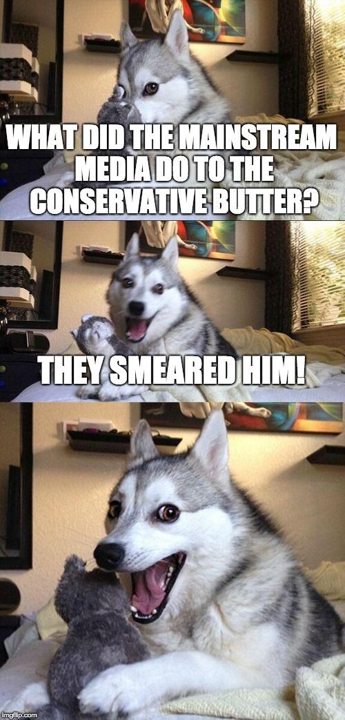 Bad Pun Dog Meme | WHAT DID THE MAINSTREAM MEDIA DO TO THE CONSERVATIVE BUTTER? THEY SMEARED HIM! | image tagged in memes,bad pun dog,mainstream media | made w/ Imgflip meme maker