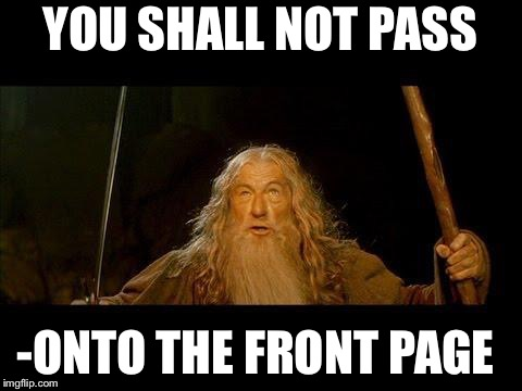 You shall not pass | YOU SHALL NOT PASS -ONTO THE FRONT PAGE | image tagged in you shall not pass | made w/ Imgflip meme maker