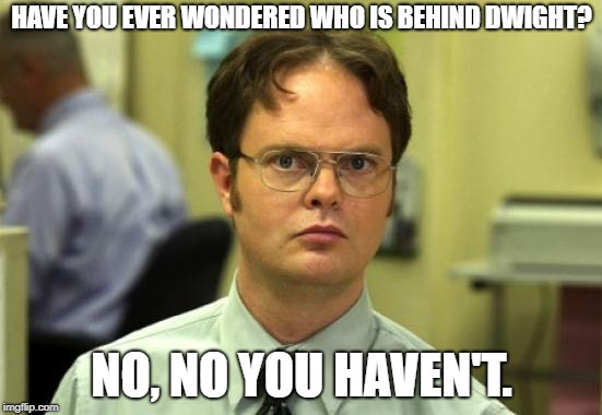 Dwight Schrute Meme | HAVE YOU EVER WONDERED WHO IS BEHIND DWIGHT? NO, NO YOU HAVEN'T. | image tagged in memes,dwight schrute | made w/ Imgflip meme maker