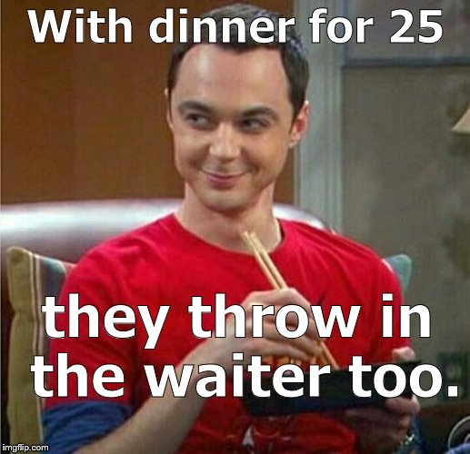 Sheldon Chinese Food | With dinner for 25 they throw in the waiter too. | image tagged in sheldon chinese food | made w/ Imgflip meme maker