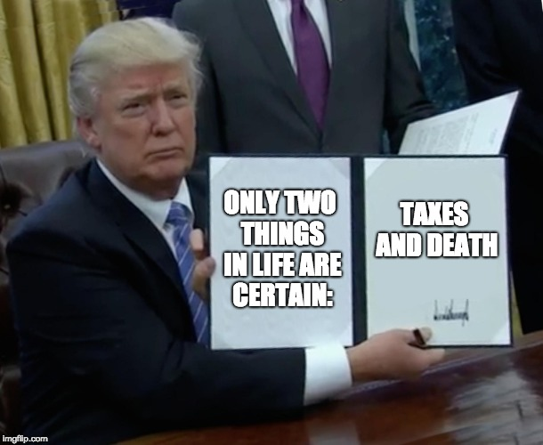 Trump Bill Signing Meme | ONLY TWO THINGS IN LIFE ARE CERTAIN: TAXES AND DEATH | image tagged in memes,trump bill signing | made w/ Imgflip meme maker