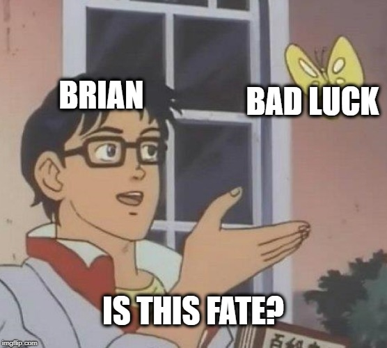 Is This A Pigeon Meme | BRIAN BAD LUCK IS THIS FATE? | image tagged in memes,is this a pigeon | made w/ Imgflip meme maker