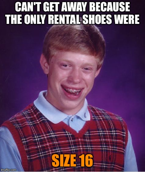 Bad Luck Brian Meme | CAN'T GET AWAY BECAUSE THE ONLY RENTAL SHOES WERE SIZE 16 | image tagged in memes,bad luck brian | made w/ Imgflip meme maker